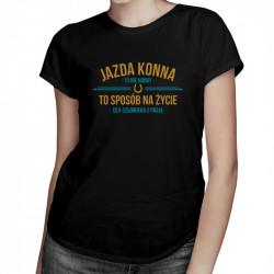 Jazda konna to nie hobby - to sposób na życie - damska lub męska koszulka z nadrukiem