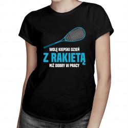 Wolę kiepski dzień z rakietą niż dobry w pracy - damska koszulka z nadrukiem