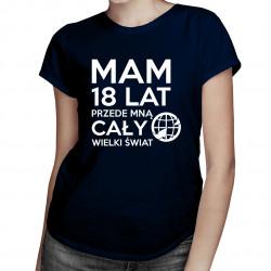 Mam 18 lat, przede mną cały świat - damska koszulka z nadrukiem