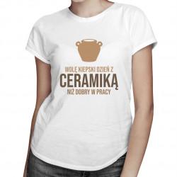 Wolę kiepski dzień z ceramiką niż dobry w pracy - damska koszulka z nadrukiem