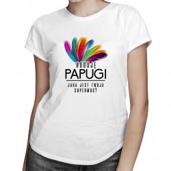 Hoduję papugi, jaka jest twoja supermoc? - damska koszulka z nadrukiem