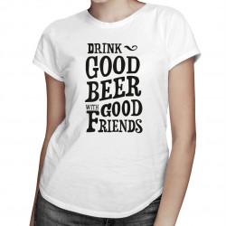 Drink good beer with good friends - damska koszulka z nadrukiem