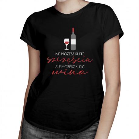 Nie możesz kupić szczęścia, ale możesz kupić wino - damska koszulka z nadrukiem