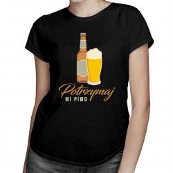 Potrzymaj mi piwo - damska koszulka z nadrukiem