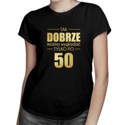 Tak dobrze można wyglądać tylko po 50 - damska koszulka z nadrukiem