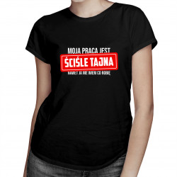 Moja praca jest ściśle tajna - nawet ja nie wiem co robię - damska koszulka z nadrukiem