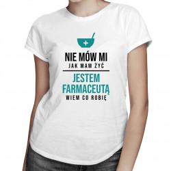 Nie mów mi jak mam żyć, jestem farmaceutą - damska koszulka z nadrukiem