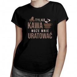 Tylko kawa może mnie uratować - damska koszulka z nadrukiem