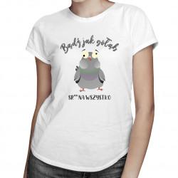 Bądź jak gołąb sraj na wszystko - męska lub damska koszulka z nadrukiem