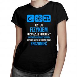 Jestem fizykiem, rozwiązuję problemy – damska koszulka z nadrukiem
