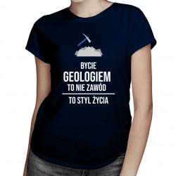 Bycie geologiem to nie zawód, to styl życia - damska koszulka z nadrukiem