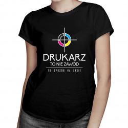 Drukarz to nie zawód, to styl życia - damska koszulka z nadrukiem