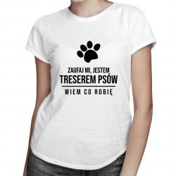 Zaufaj mi, jestem treserem psów - wiem co robię - damska koszulka z nadrukiem