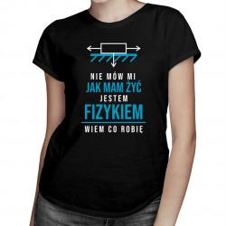 Nie mów mi jak mam żyć, jestem fizykiem - damska koszulka z nadrukiem