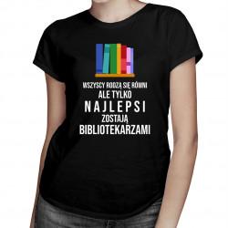 Wszyscy rodzą się równi - bibliotekarz - damska koszulka z nadrukiem