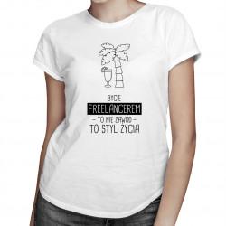 Bycie freelancerem to nie zawód, to styl życia - damska koszulka z nadrukiem