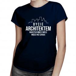 Bycie architektem nauczyło mnie o wiele więcej, niż szkoła - damska koszulka z nadrukiem