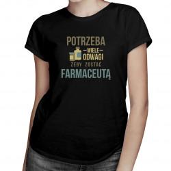 Potrzeba wiele odwagi, żeby zostać farmaceutą - damska koszulka z nadrukiem