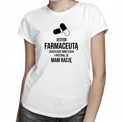 Jestem farmaceutą - zaoszczędź sobie czasu i przyznaj, że mam rację - damska koszulka z nadrukiem