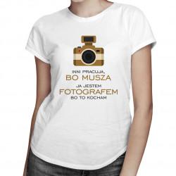 Inni pracują, bo muszą - ja jestem fotografem, bo to kocham - damska koszulka z nadrukiem