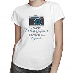 Bycie fotografem to sposób na życie - damska koszulka z nadrukiem