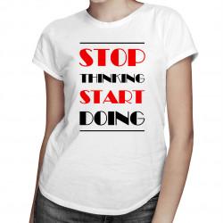 Stop thinking start doing - damska koszulka z nadrukiem