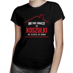 Nikt nie zobaczy tej koszulki bo siedzę w domu - damska koszulka z nadrukiem