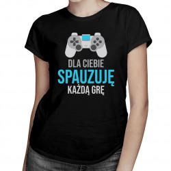 Dla ciebie spauzuję każdą grę - damska koszulka z nadrukiem