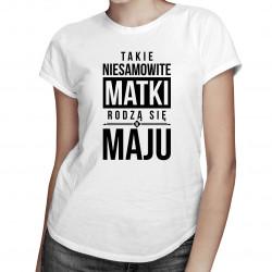 Takie niesamowite matki rodzą się w maju - damska koszulka z nadrukiem