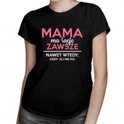 Mama ma rację zawsze, nawet wtedy, kiedy jejnie ma - damska koszulka z nadrukiem