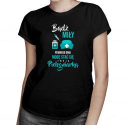 Bądź miły - pewnego dnia mogę stać się twoją pielęgniarką - damska koszulka z nadrukiem