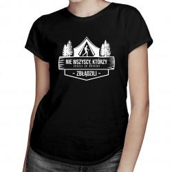 Nie wszyscy, którzy zeszli ze ścieżki zbłądzili - damska koszulka z nadrukiem
