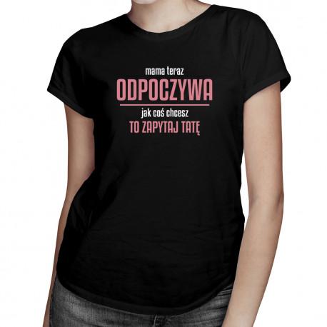 Mama teraz odpoczywa, jak coś chcesz to zapytaj tatę - damska koszulka z nadrukiem