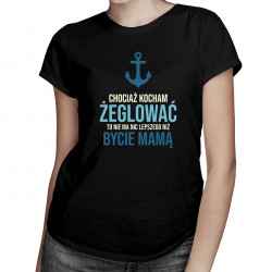 Chociaż kocham żeglować - mamą - damska koszulka z nadrukiem