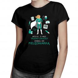 Myślisz, że masz trudny zawód? Spróbuj być pielęgniarką - damska koszulka z nadrukiem