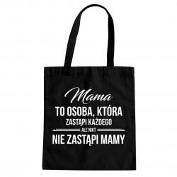 Mama to osoba, która zastąpi każdego ale nikt nie zastąpi ci mamy - torba z nadrukiem