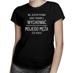 Nie jestem pewna kogo trudniej wychować - damska koszulka z nadrukiem