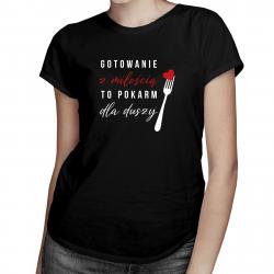 Gotowanie z miłością to pokarm dla duszy - damska koszulka z nadrukiem