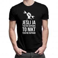 Jeśli ja tego nie naprawię, to nikt tego nie naprawi - męska koszulka z nadrukiem
