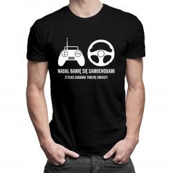 Nadal bawię się samochodami (tylko zabawki trochę urosły) - męska koszulka z nadrukiem