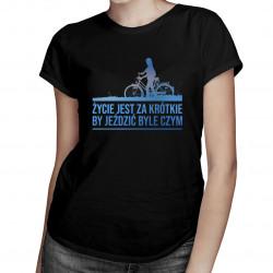 Życie jest za krótkie by jeździć byle czym- damska koszulka z nadrukiem