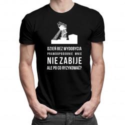 Dzień bez wydobycia prawdopodobnie mnie nie zabije - męska koszulka z nadrukiem