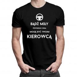 Bądź miły - pewnego dnia mogę być Twoim kierowcą- męska koszulka z nadrukiem