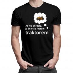 Ja nie chrapię, ja śnię że jestem traktorem - męska koszulka z nadrukiem
