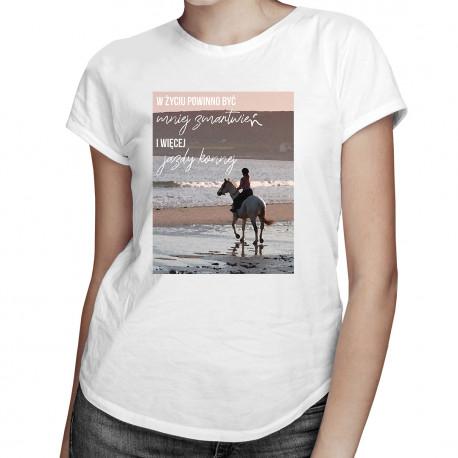 W życiu powinno być mniej zmartwień i więcej jazdy konnej - damska koszulka z nadrukiem
