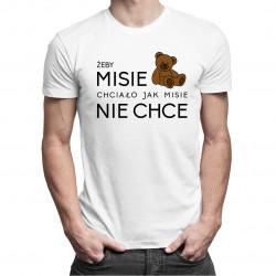 Żeby MISIE chciało jak MISIE nie chce - męska koszulka z nadrukiem