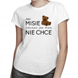 Żeby MISIE chciało jak MISIE nie chce - damska koszulka z nadrukiem