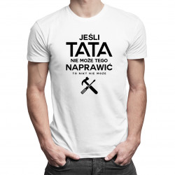 Jeśli tata nie może tego naprawić to nikt nie może - męska koszulka z nadrukiem