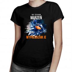 Nie ścigam marzeń - wyprzedzam je - damska koszulka z nadrukiem