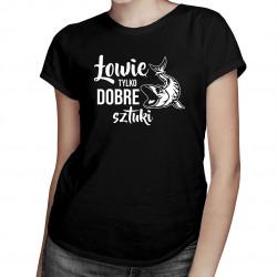 Łowię tylko dobre sztuki - damska koszulka z nadrukiem